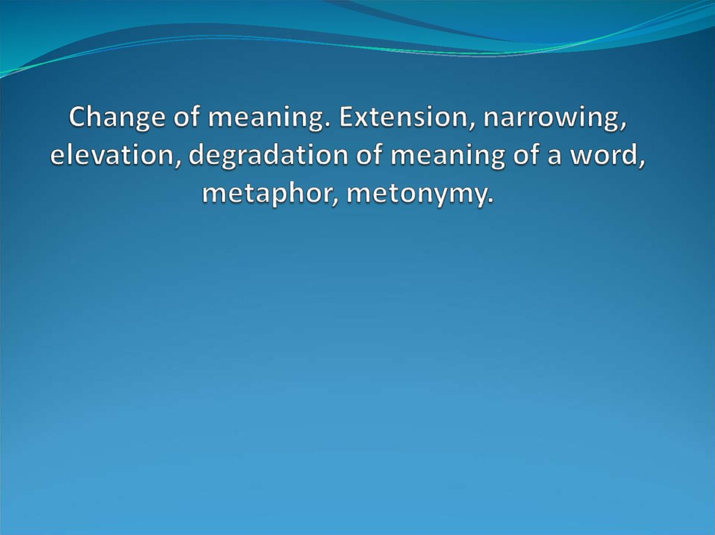 Change of meaning. Extension, narrowing, elevation, degradation of meaning of a word, metaphor, metonymy.