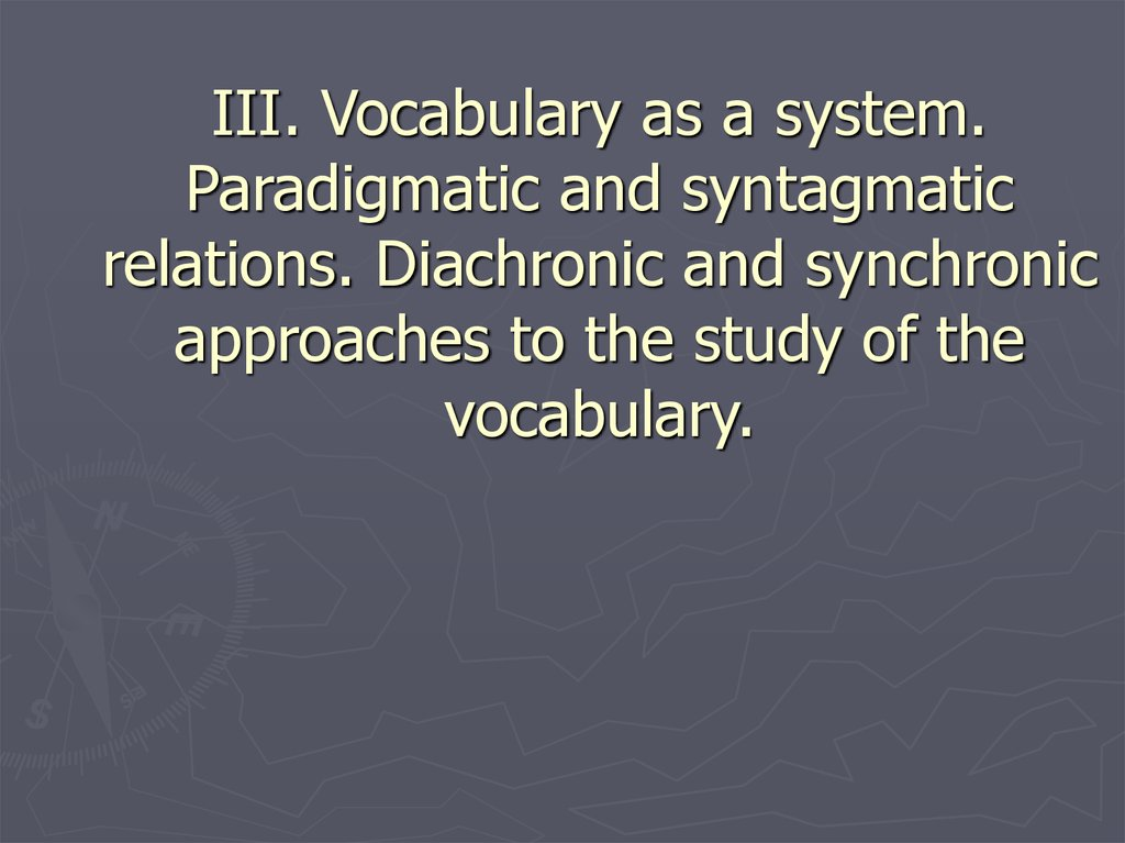 III. Vocabulary as a system. Paradigmatic and syntagmatic relations. Diachronic and synchronic approaches to the study of the