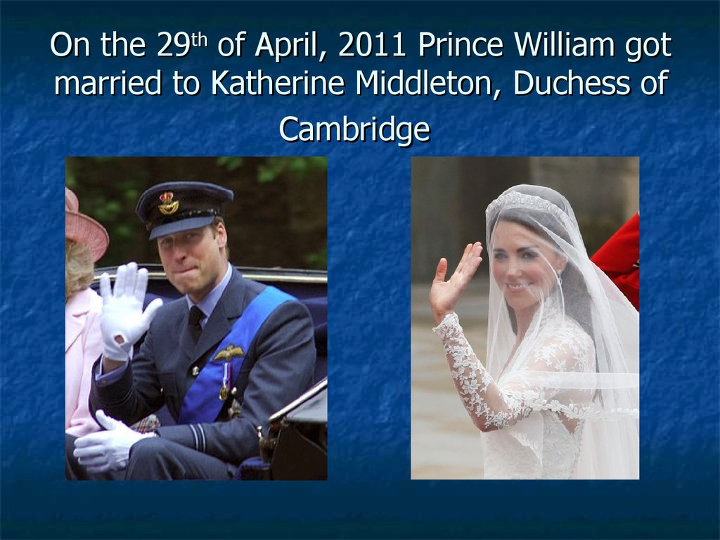 On the 29th of April, 2011 Prince William got married to Katherine Middleton, Duchess of Cambridge