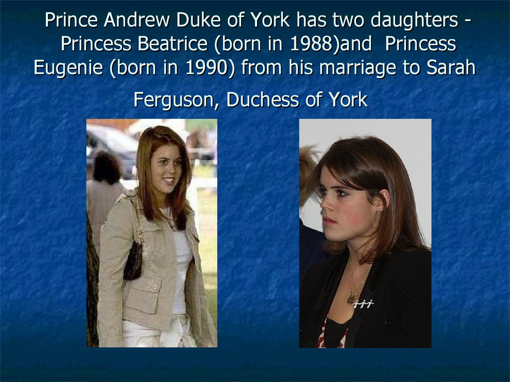 Prince Andrew Duke of York has two daughters -  Princess Beatrice (born in 1988)and  Princess Eugenie (born in 1990) from his marriage to Sarah Ferguson, Duchess of York