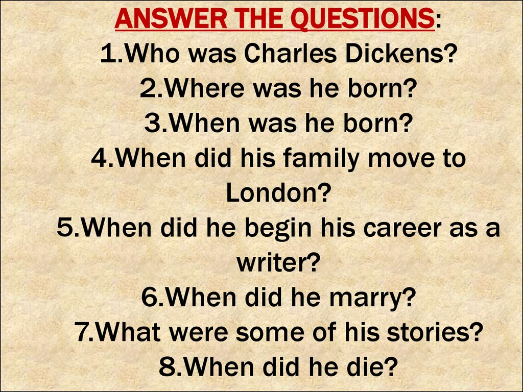 ANSWER THE QUESTIONS: 1.Who was Charles Dickens? 2.Where was he born? 3.When was he born? 4.When did his family move to London? 5.When did he begin his career as a writer? 6.When did he marry? 7.What were some of his stories? 8.When did he die?