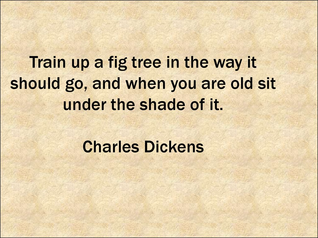 Train up a fig tree in the way it should go, and when you are old sit under the shade of it. Charles Dickens