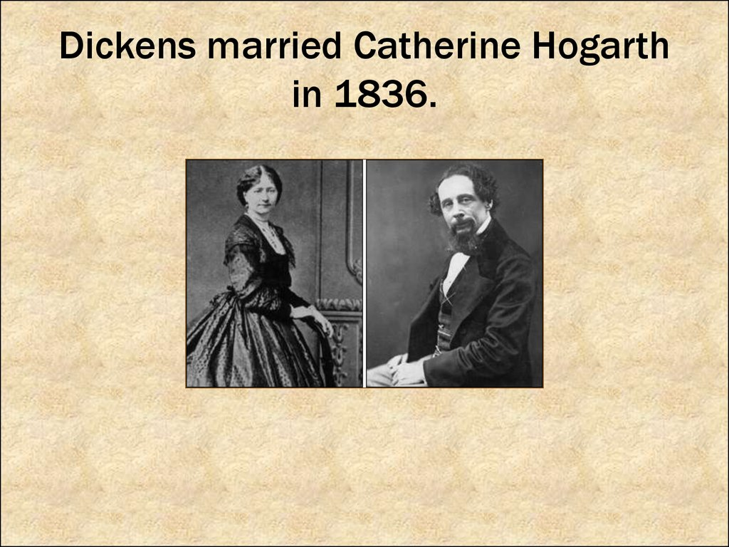 Dickens married Catherine Hogarth in 1836.