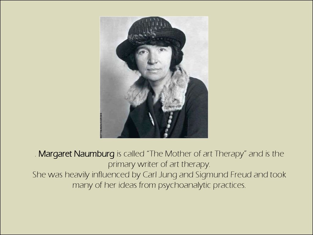". Margaret Naumburg is called ""The Mother of art Therapy"" and is the primary writer of art therapy. She was heavily influenced by Carl Jung and Sigmund Freud and took many of her ideas from psychoanalytic practices."
