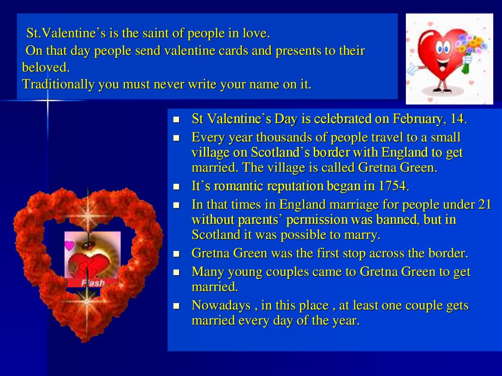 St.Valentine's is the saint of people in love. On that day people send valentine cards and presents to their beloved.