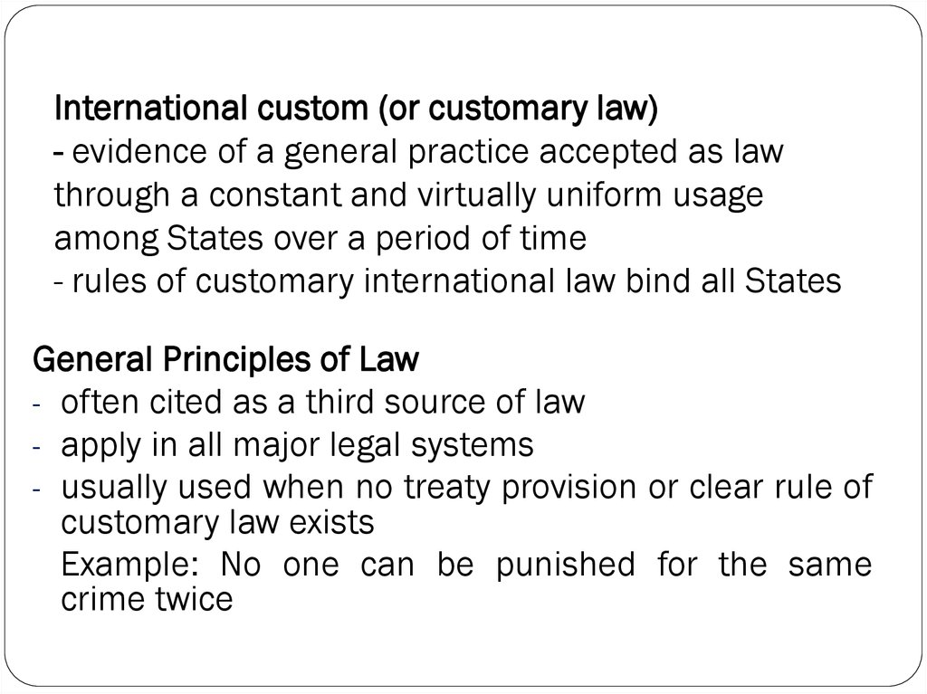 International custom (or customary law) - evidence of a general practice accepted as law through a constant and virtually uniform usage among States over a period of time - rules of customary international law bind all States