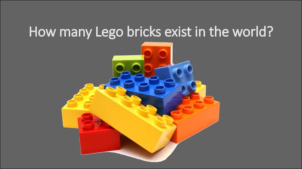 How many Lego bricks exist in the world?