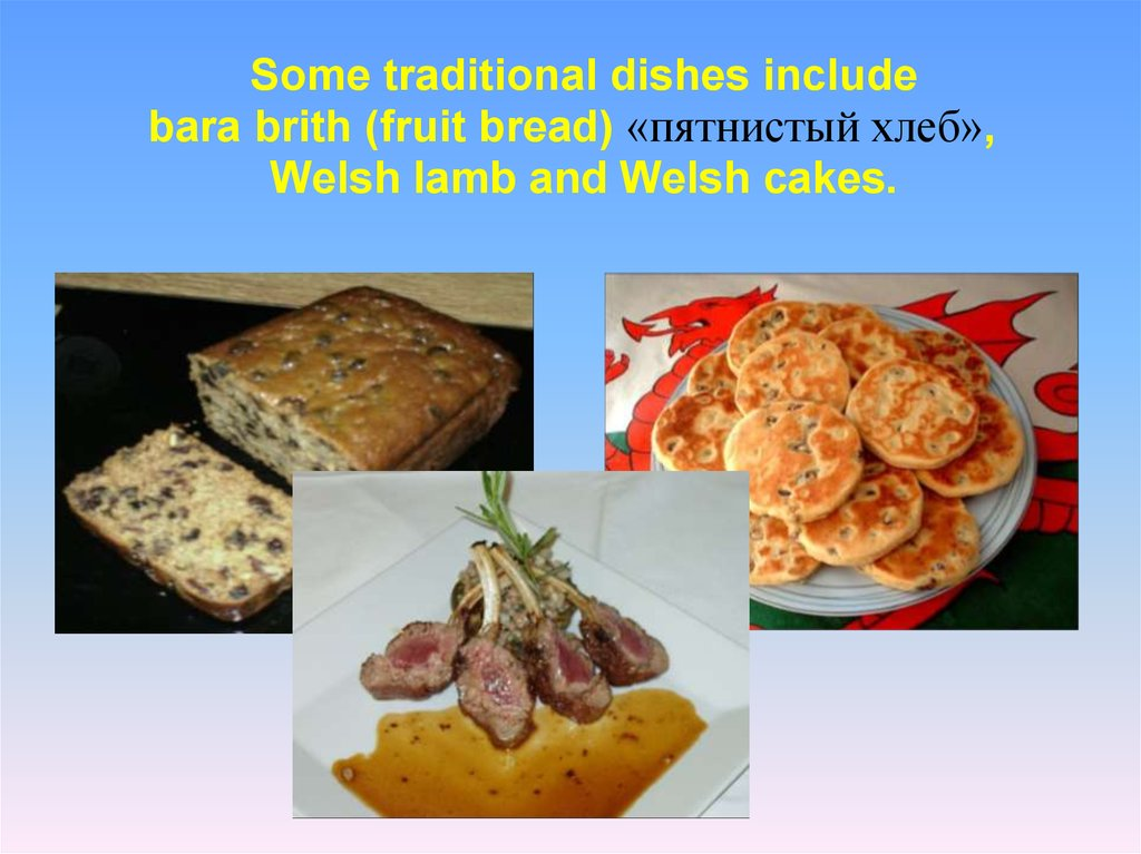 Some traditional dishes include bara brith (fruit bread) «пятнистый хлеб»,   Welsh lamb and Welsh cakes.