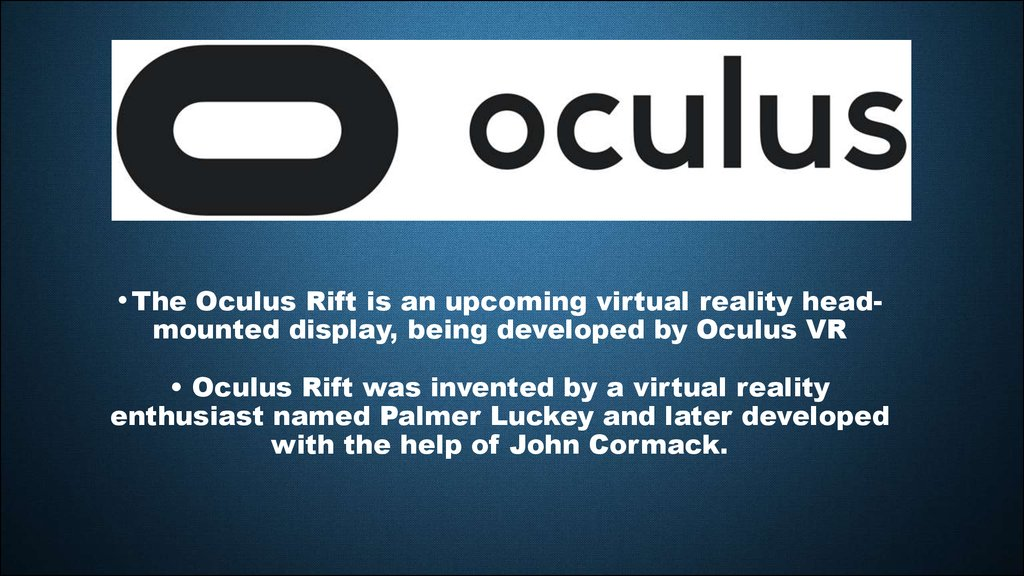 • The Oculus Rift is an upcoming virtual reality head-mounted display, being developed by Oculus VR • Oculus Rift was invented by a virtual reality enthusiast named Palmer Luckey and later developed with the help of John Cormack.