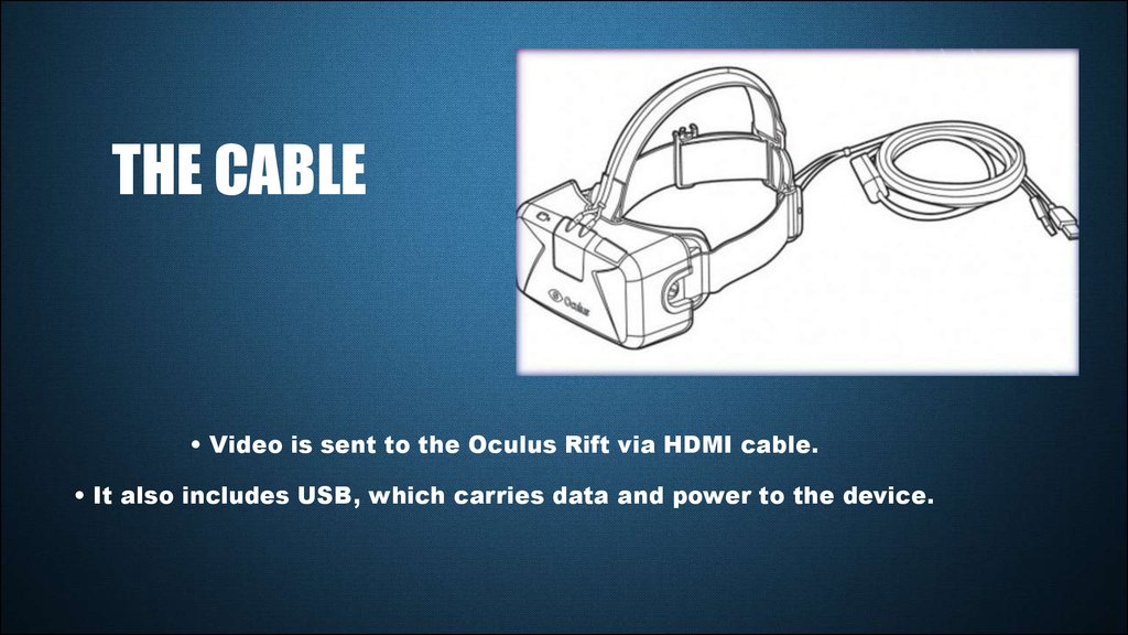 • Video is sent to the Oculus Rift via HDMI cable. • It also includes USB, which carries data and power to the device.