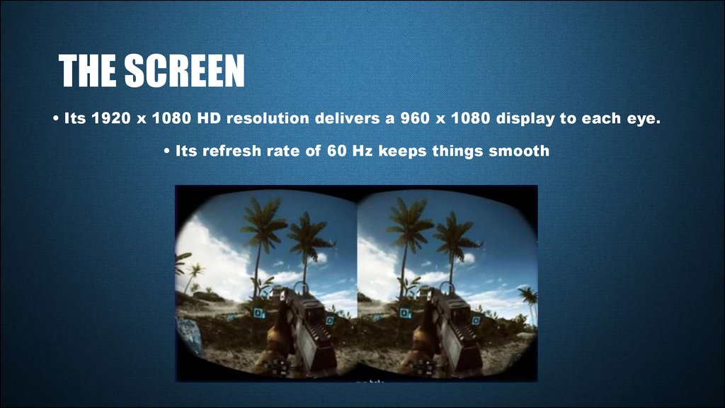 • Its 1920 x 1080 HD resolution delivers a 960 x 1080 display to each eye. • Its refresh rate of 60 Hz keeps things smooth