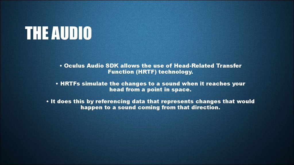 • Oculus Audio SDK allows the use of Head-Related Transfer Function (HRTF) technology. • HRTFs simulate the changes to a sound when it reaches your head from a point in space. • It does this by referencing data that represents changes that would hap