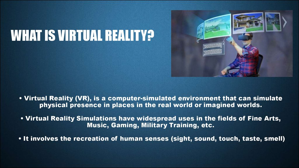 • Virtual Reality (VR), is a computer-simulated environment that can simulate physical presence in places in the real world or imagined worlds. • Virtual Reality Simulations have widespread uses in the fields of Fine Arts, Music, Gaming, Military Trai