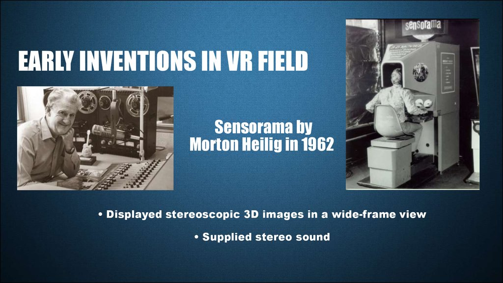 Sensorama by Morton Heilig in 1962 • Displayed stereoscopic 3D images in a wide-frame view • Supplied stereo sound