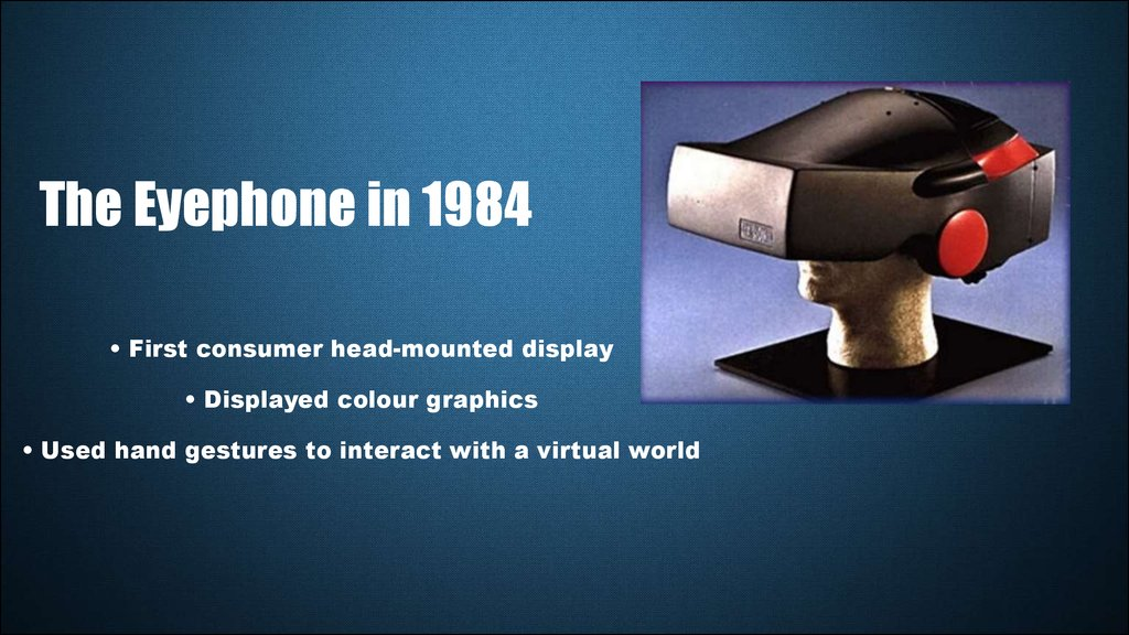• First consumer head-mounted display • Displayed colour graphics • Used hand gestures to interact with a virtual world