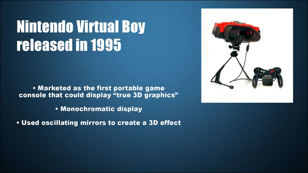 "• Marketed as the first portable game console that could display ""true 3D graphics"" • Monochromatic display • Used oscillating mirrors to create a 3D effect"