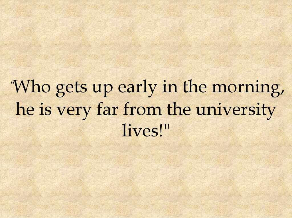 """Who gets up early in the morning, he is very far from the university lives!"""