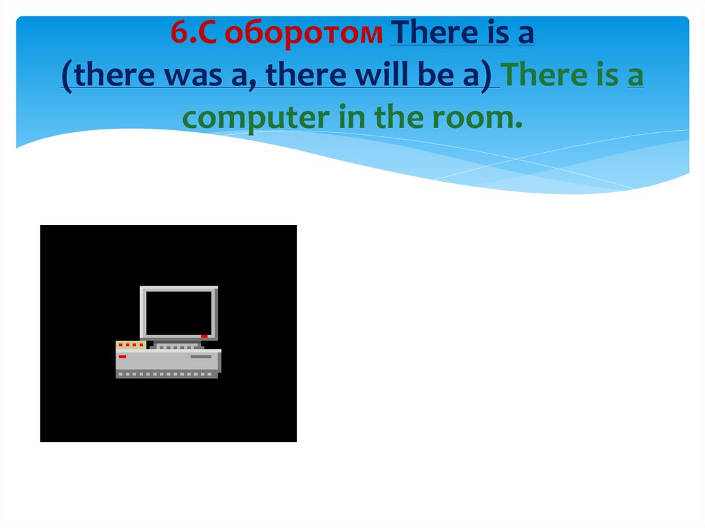 6.С оборотом There is a (there was a, there will be a) There is a computer in the room.