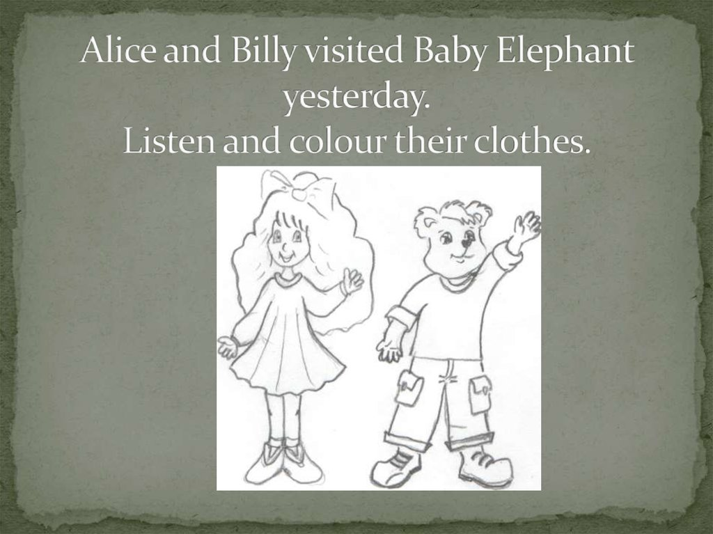 Alice and Billy visited Baby Elephant yesterday. Listen and colour their clothes.