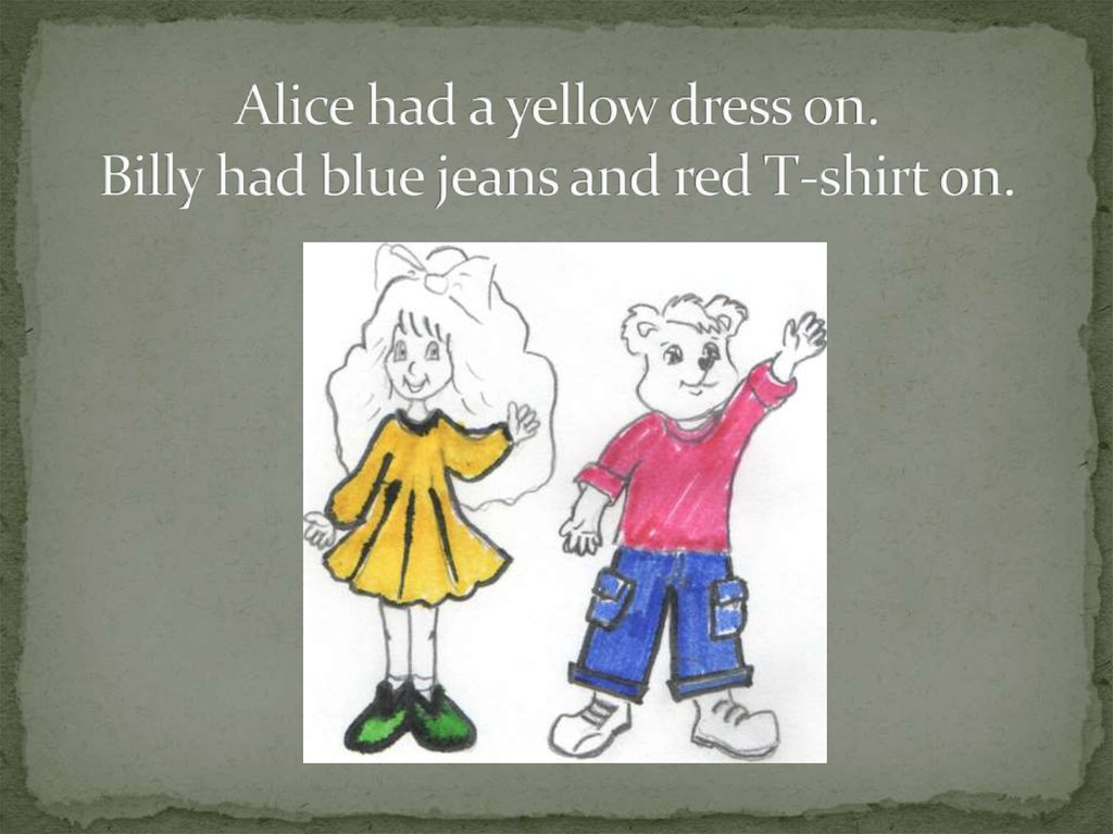 Alice had a yellow dress on. Billy had blue jeans and red T-shirt on.