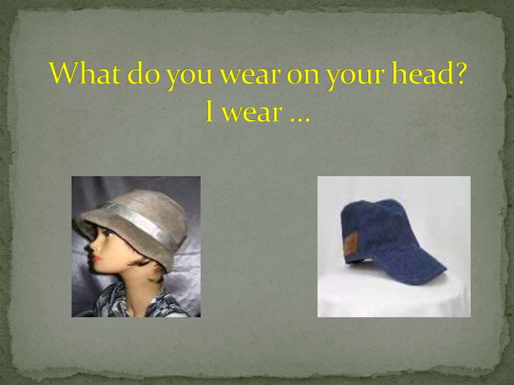 What do you wear on your head? I wear …