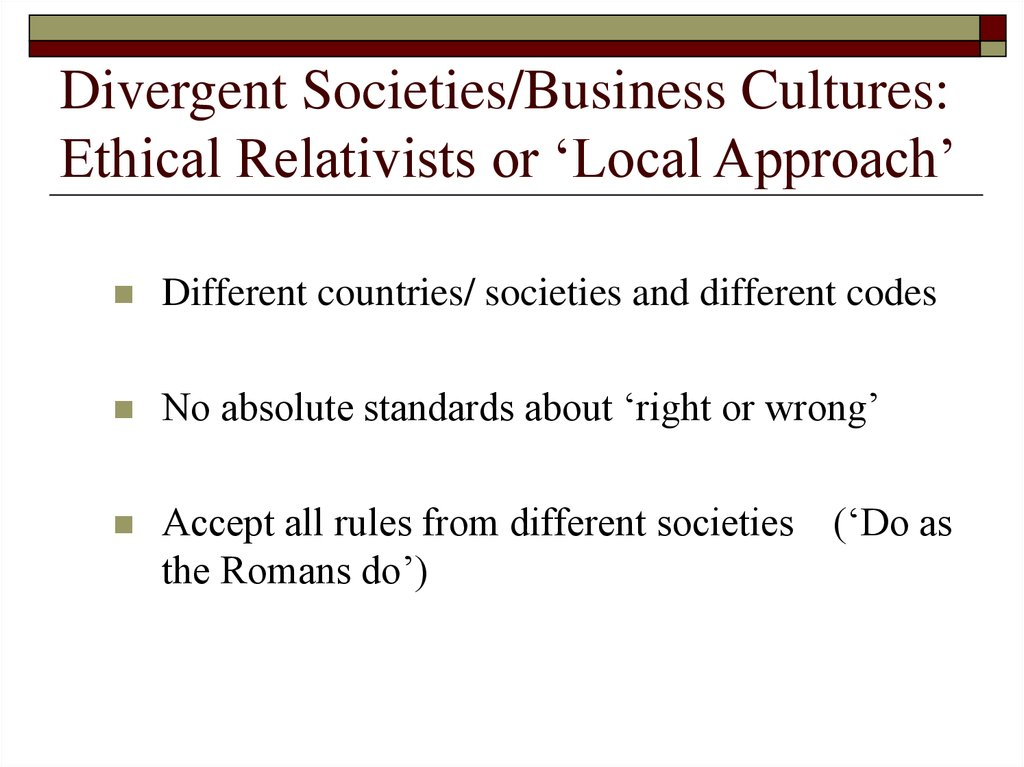 Divergent Societies/Business Cultures: Ethical Relativists or 'Local Approach'