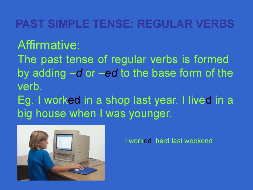 Affirmative: The past tense of regular verbs is formed by adding –d or –ed to the base form of the verb. Eg. I worked in a shop last year, I lived in a big house when I was younger.