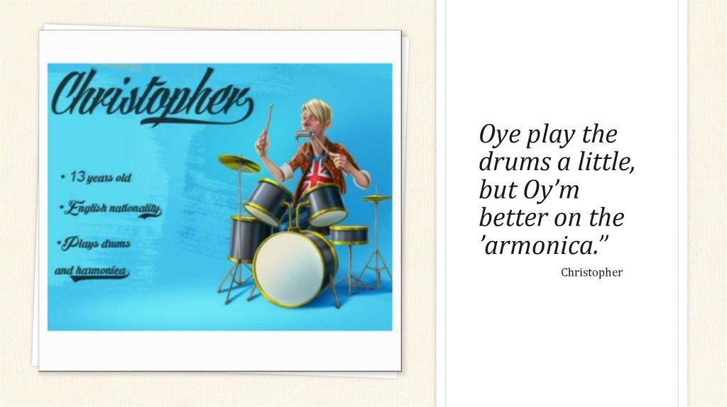 Oye play the drums a little, but Oy'm better on the 'armonica.""