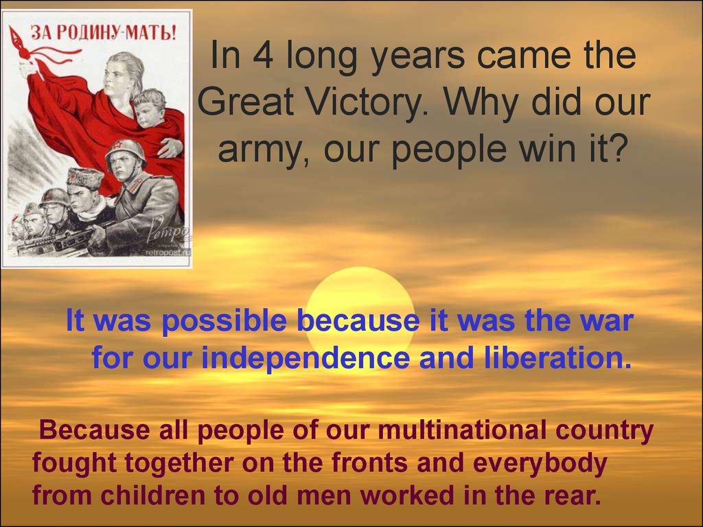 In 4 long years came the Great Victory. Why did our army, our people win it?