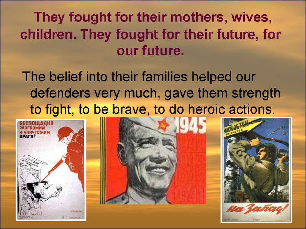 They fought for their mothers, wives, children. They fought for their future, for our future.