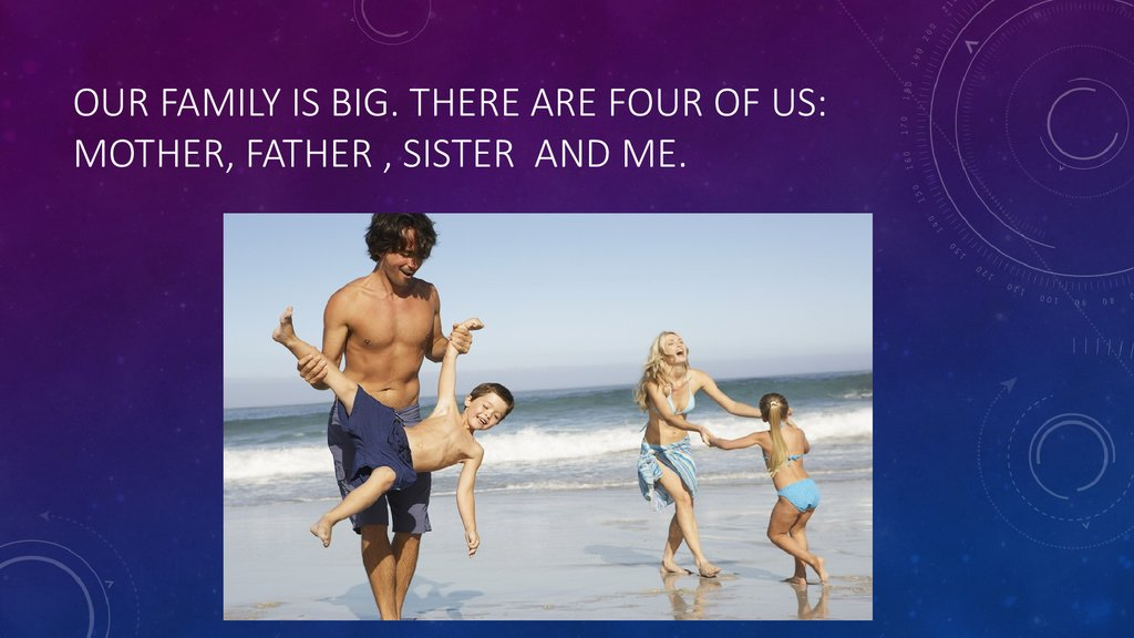 Our family is big. There are four of us: mother, father , sister and me.