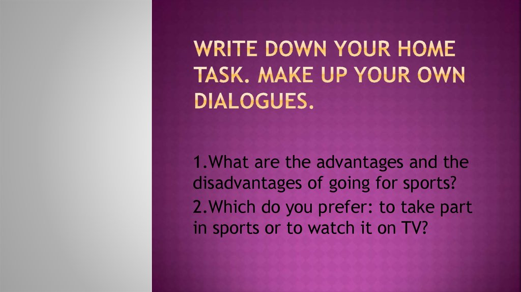 Write down your home Task. Make up your own dialogues.