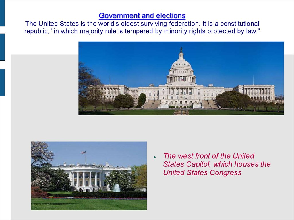 "Government and elections The United States is the world's oldest surviving federation. It is a constitutional republic, ""in which majority rule is tempered by minority rights protected by law."""