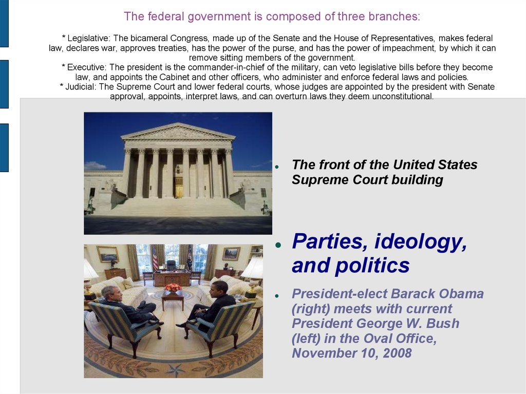 The federal government is composed of three branches: * Legislative: The bicameral Congress, made up of the Senate and the House of Representatives, makes federal law, declares war, approves treaties, has the power of the purse, and has the power of impea