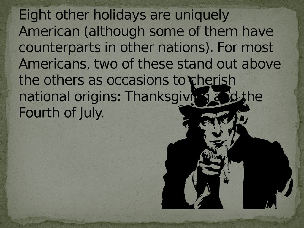 Eight other holidays are uniquely American (although some of them have counterparts in other nations). For most Americans, two of these stand out above the others as occasions to cherish national origins: Thanksgiving and the Fourth of July.
