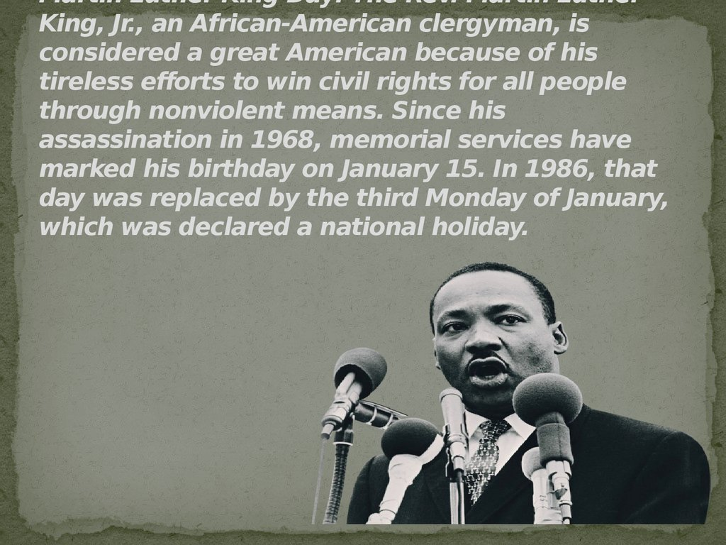 Martin Luther King Day: The Rev. Martin Luther King, Jr., an African-American clergyman, is considered a great American because of his tireless efforts to win civil rights for all people through nonviolent means. Since his assassination in 1968, memorial