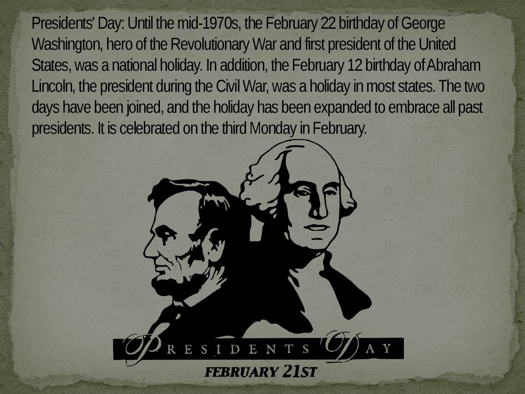 Presidents' Day: Until the mid-1970s, the February 22 birthday of George Washington, hero of the Revolutionary War and first president of the United States, was a national holiday. In addition, the February 12 birthday of Abraham Lincoln, the president du