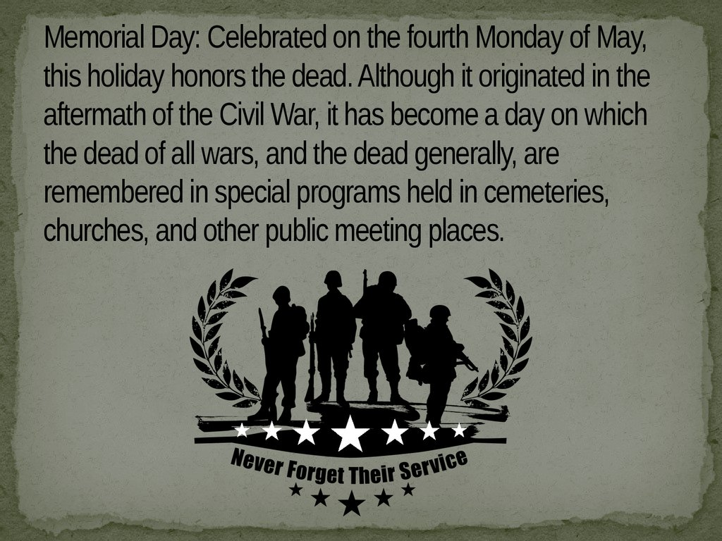 Memorial Day: Celebrated on the fourth Monday of May, this holiday honors the dead. Although it originated in the aftermath of the Civil War, it has become a day on which the dead of all wars, and the dead generally, are remembered in special programs hel
