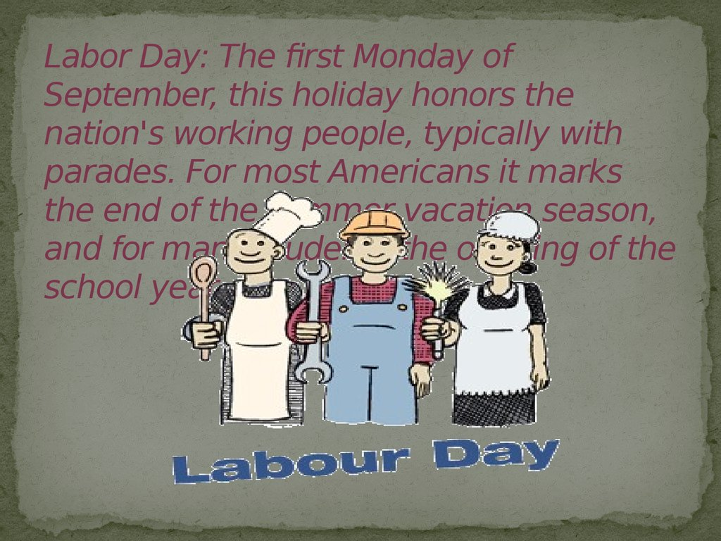 Labor Day: The first Monday of September, this holiday honors the nation's working people, typically with parades. For most Americans it marks the end of the summer vacation season, and for many students the opening of the school year.