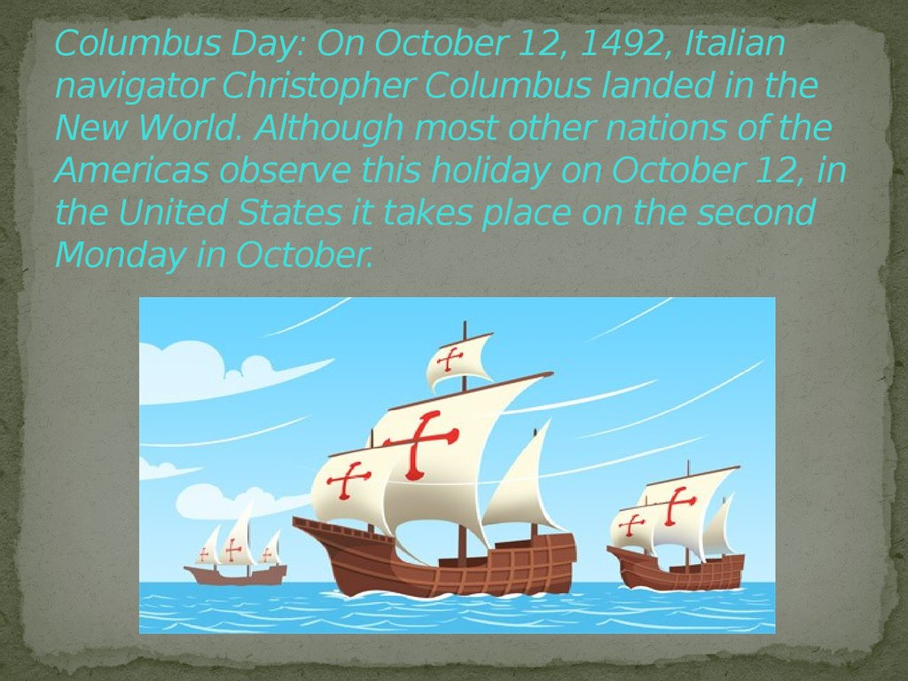 Columbus Day: On October 12, 1492, Italian navigator Christopher Columbus landed in the New World. Although most other nations of the Americas observe this holiday on October 12, in the United States it takes place on the second Monday in October.