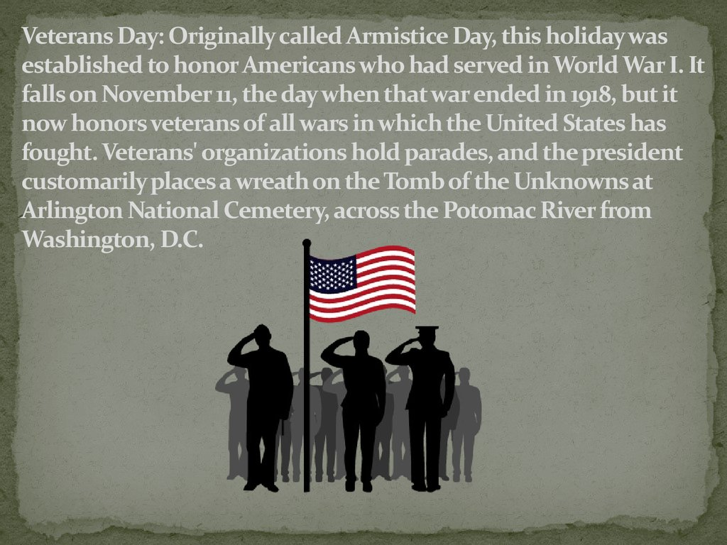 Veterans Day: Originally called Armistice Day, this holiday was established to honor Americans who had served in World War I. It falls on November 11, the day when that war ended in 1918, but it now honors veterans of all wars in which the United States h