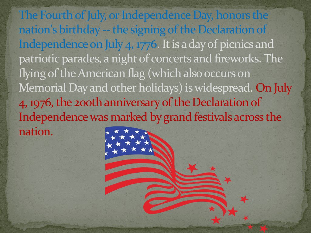 The Fourth of July, or Independence Day, honors the nation's birthday -- the signing of the Declaration of Independence on July 4, 1776. It is a day of picnics and patriotic parades, a night of concerts and fireworks. The flying of the American flag (whic