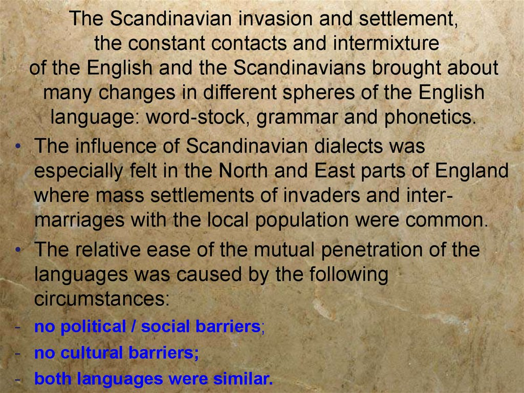 The Scandinavian invasion and settlement, the constant contacts and intermixture of the English and the Scandinavians brought about many changes in different spheres of the English language: word-stock, grammar and phonetics.