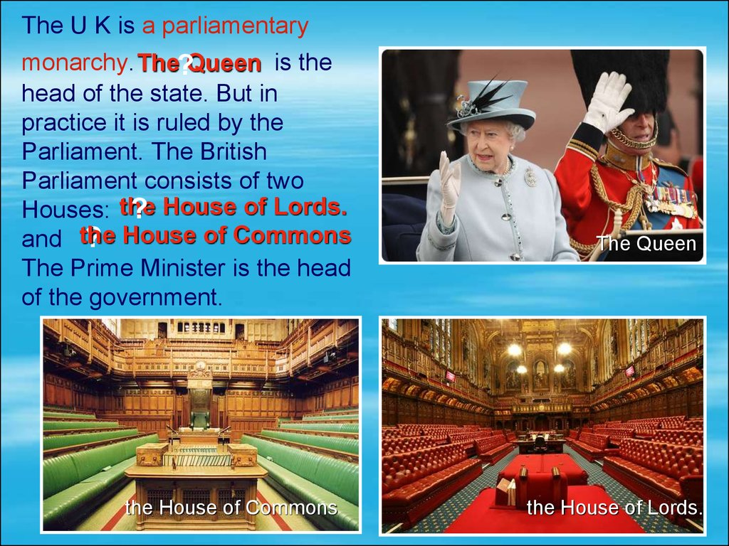 The U K is a parliamentary monarchy. is the head of the state. But in practice it is ruled by the Parliament. The British Parliament consists of two Houses: and The Prime Minister is the head of the government.