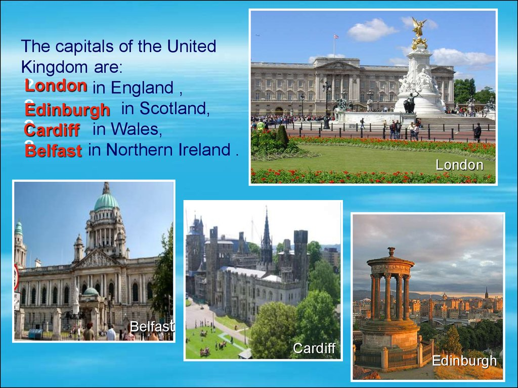 The capitals of the United Kingdom are: in England , in Scotland, . in Wales, in Northern Ireland .