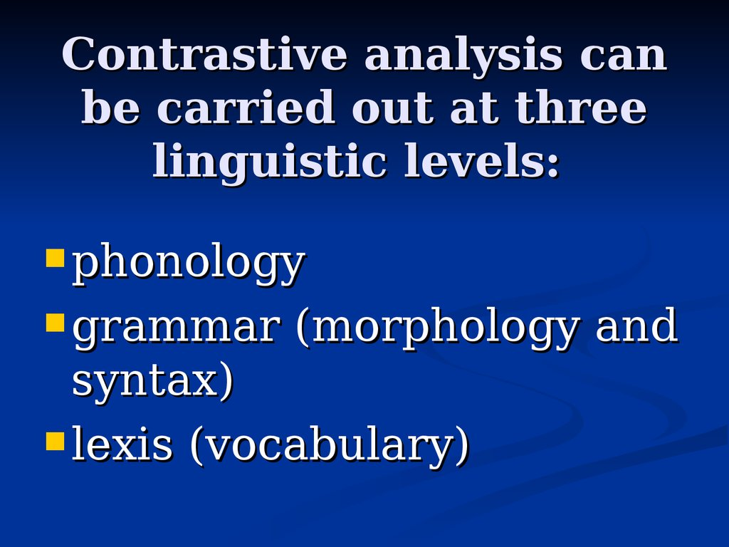 Contrastive analysis can be carried out at three linguistic levels: