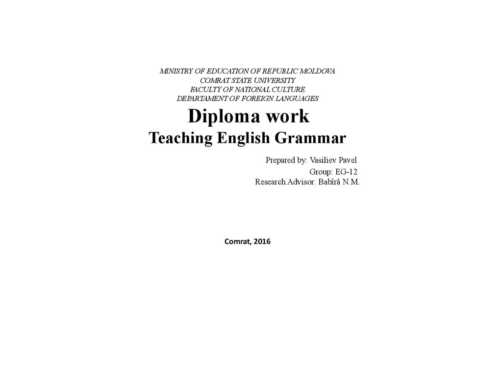 MINISTRY OF EDUCATION OF REPUBLIC MOLDOVA COMRAT STATE UNIVERSITY FACULTY OF NATIONAL CULTURE DEPARTAMENT OF FOREIGN LANGUAGES Diploma work Teaching English Grammar Prepared by: Vasiliev Pavel Group: EG-12 Research Advisor: Babîră N.M. Comrat, 2016