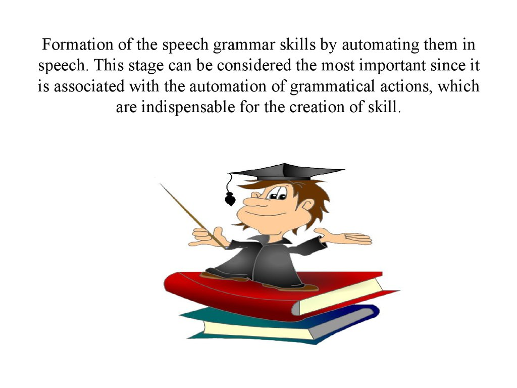 Formation of the speech grammar skills by automating them in speech. This stage can be considered the most important since it is associated with the automation of grammatical actions, which are indispensable for the creation of skill.