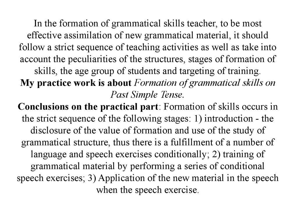 In the formation of grammatical skills teacher, to be most effective assimilation of new grammatical material, it should follow a strict sequence of teaching activities as well as take into account the peculiarities of the structures, stages of formation