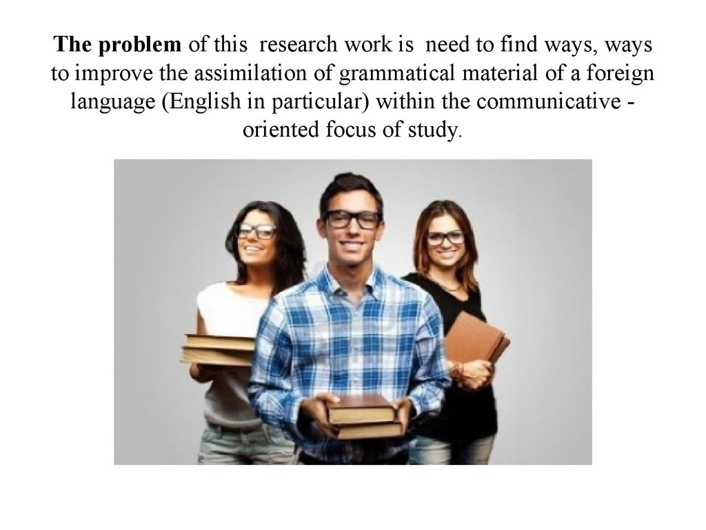 The problem of this research work is need to find ways, ways to improve the assimilation of grammatical material of a foreign language (English in particular) within the communicative - oriented focus of study.